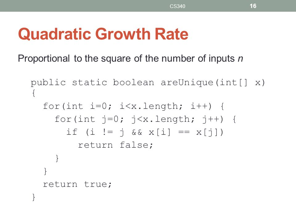 CS340 Quadratic Growth Rate. Proportional to the square of the number of inputs n. public static boolean areUnique(int[] x) {